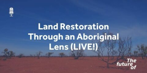 The Future Of: LIVE! Land Restoration Through an Aboriginal Lens